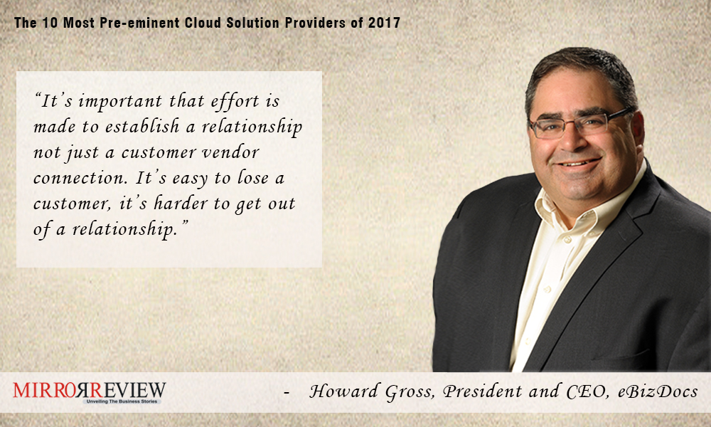 Founder and current President and CEO of eBizDocs, Howard Gross suggests to build relationships with customers.