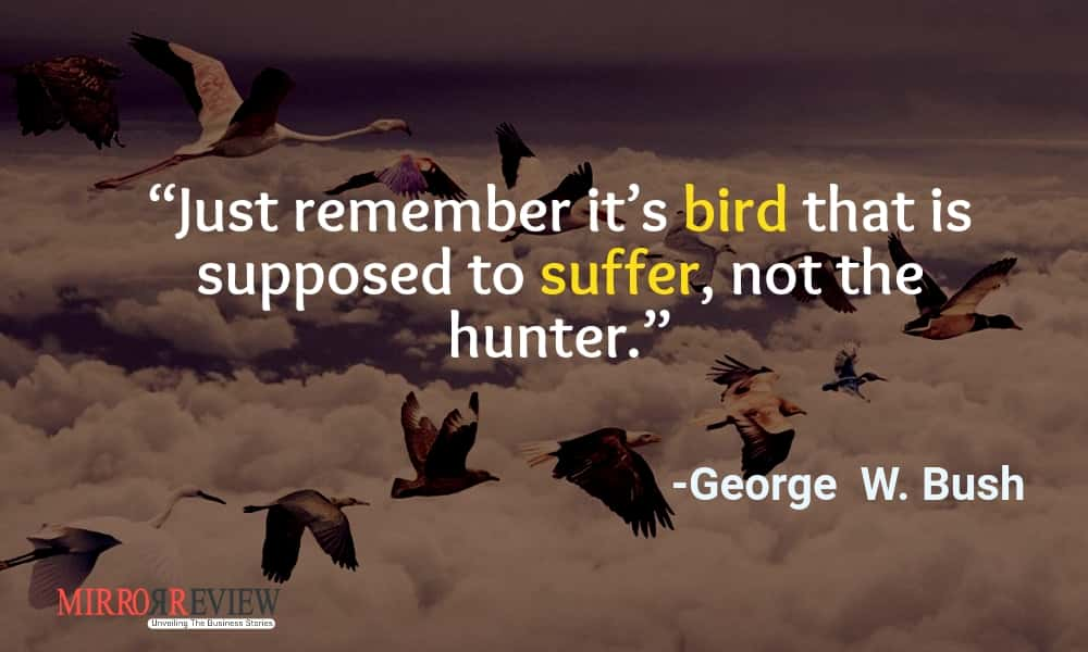 """Just remember it's bird that is supposed to suffer, not the hunter."" -George  W. Bush"