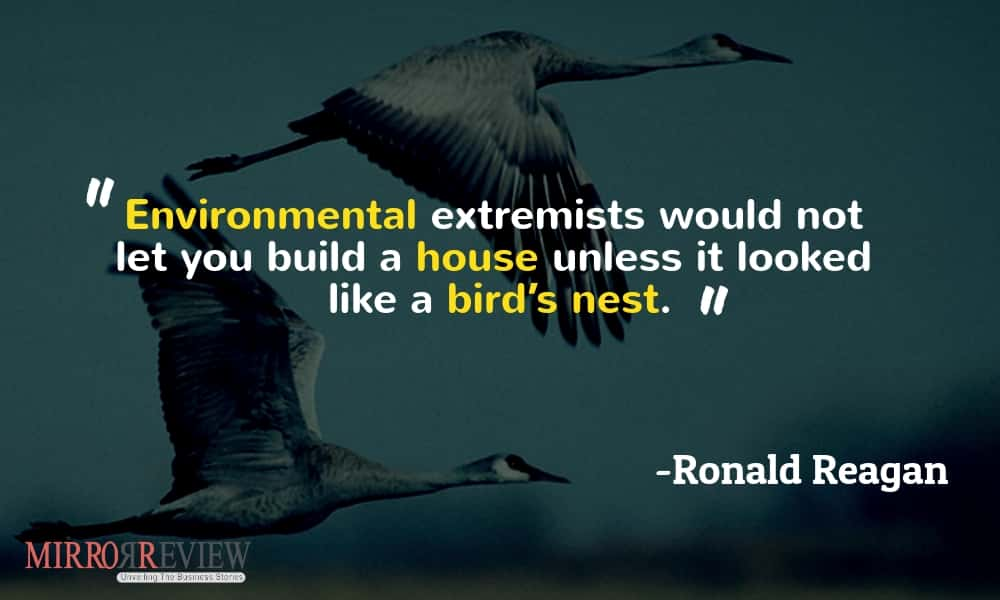 """Environmental extremists would not let you build a house unless it looked like a bird's nest."" -Ronald Reagan"