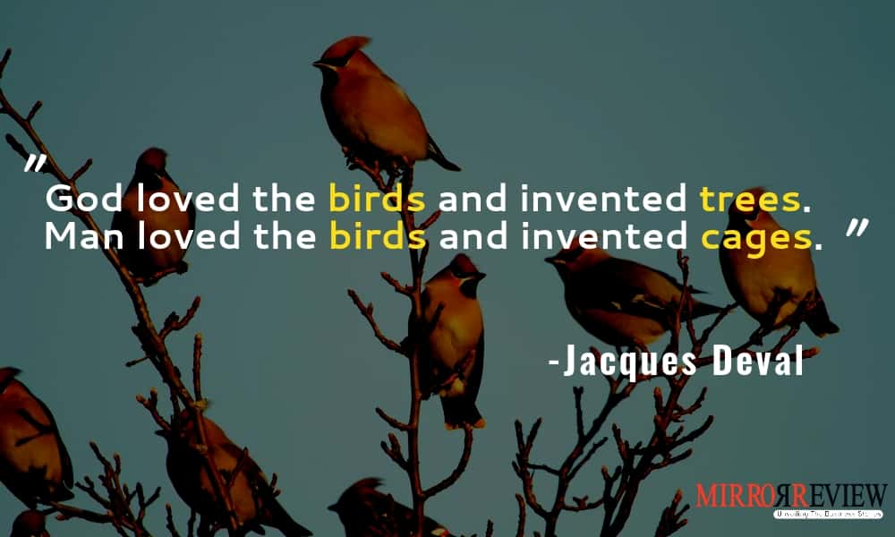 """God loved the birds and invented trees. Man loved the birds and invented cages."" - Jacques Deval"